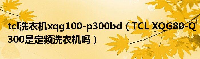 tcl洗衣机xqg100-p300bd(TCL XQG80-Q300是定频洗衣机吗)