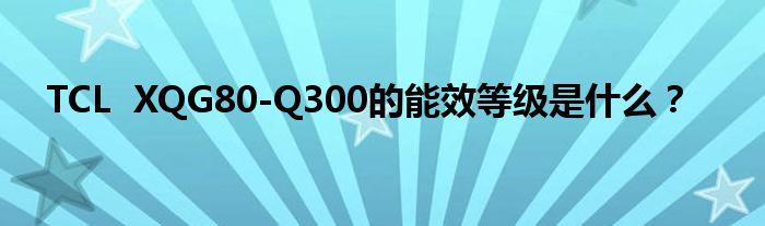 TCL XQG80-Q300的能效等级是什么?