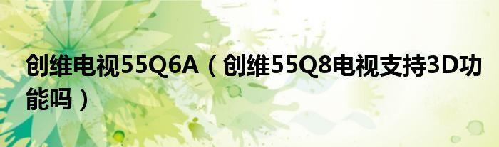 创维电视55Q6A(创维55Q8电视支持3D功能吗)