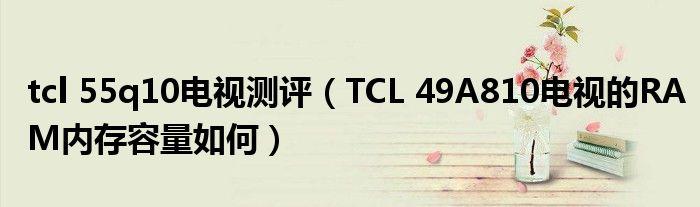 tcl 55q10电视测评(TCL 49A810电视的RAM内存容量如何)