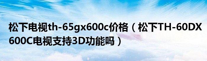松下电视th-65gx600c价格(松下TH-60DX600C电视支持3D功能吗)