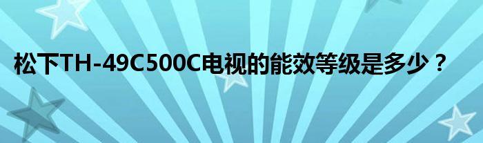 松下TH-49C500C电视的能效等级是多少?