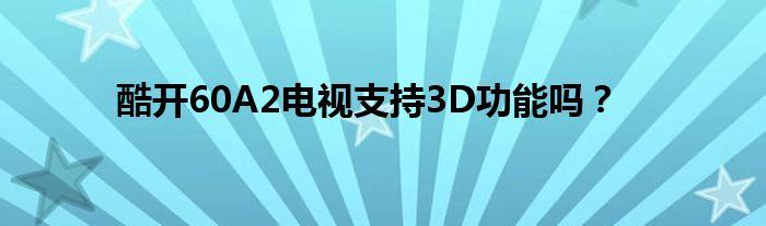 酷开60A2电视支持3D功能吗?