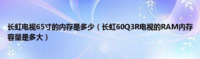 长虹电视65寸的内存是多少(长虹60Q3R电视的RAM内存容量是多大)