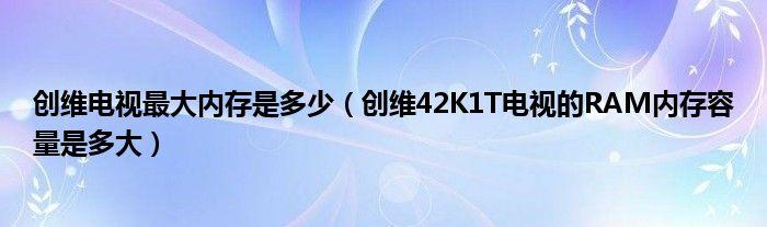 创维电视最大内存是多少(创维42K1T电视的RAM内存容量是多大)