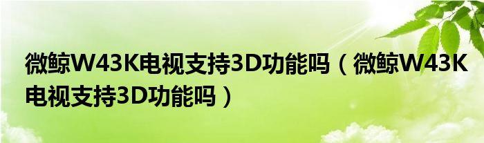 微鲸W43K电视支持3D功能吗(微鲸W43K电视支持3D功能吗)