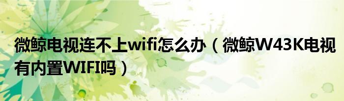 微鲸电视连不上wifi怎么办(微鲸W43K电视有内置WIFI吗)