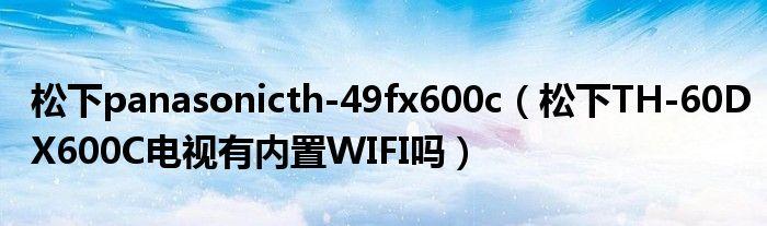 松下panasonicth-49fx600c(松下TH-60DX600C电视有内置WIFI吗)