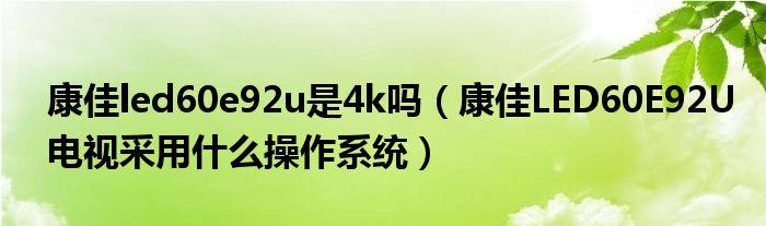 康佳led60e92u是4k吗(康佳LED60E92U电视采用什么操作系统)