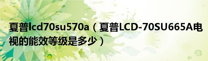 夏普lcd70su570a(夏普LCD-70SU665A电视的能效等级是多少)