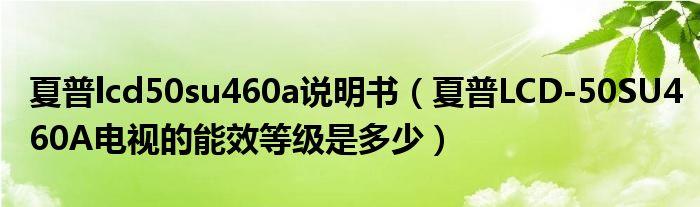 夏普lcd50su460a说明书(夏普LCD-50SU460A电视的能效等级是多少)