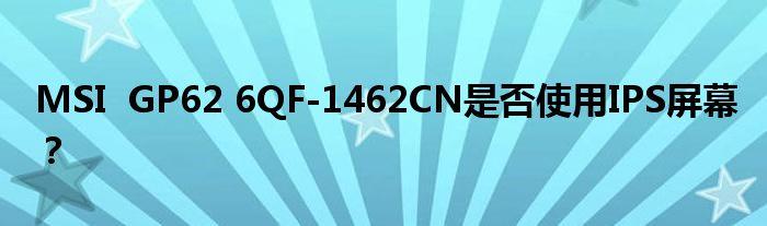 MSI GP62 6QF-1462CN是否使用IPS屏幕?