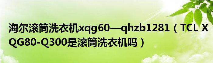 海尔滚筒洗衣机xqg60—qhzb1281(TCL XQG80-Q300是滚筒洗衣机吗)