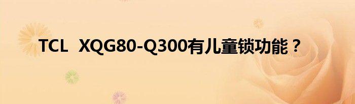 TCL XQG80-Q300有儿童锁功能?