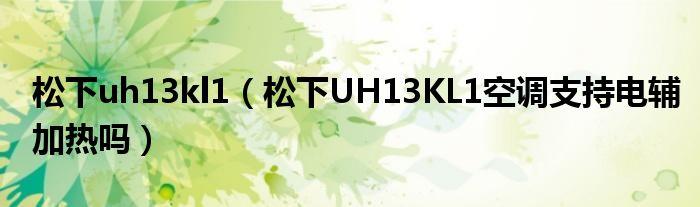 松下uh13kl1(松下UH13KL1空调支持电辅加热吗)