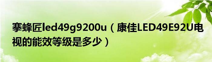 搴蜂匠led49g9200u(康佳LED49E92U电视的能效等级是多少)