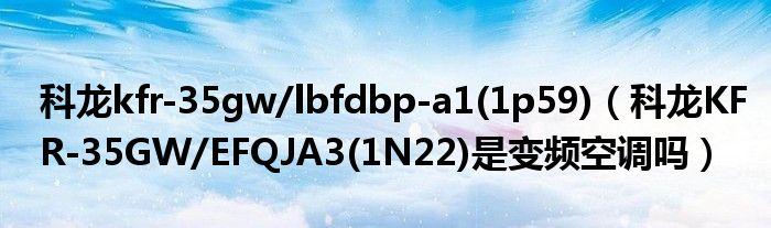 科龙kfr-35gw/lbfdbp-a1(1p59)(科龙KFR-35GW/EFQJA3(1N22)是变频空调吗)