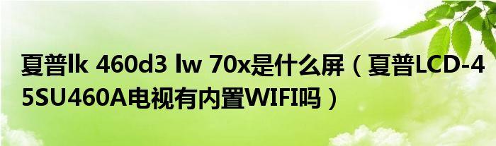 夏普lk 460d3 lw 70x是什么屏(夏普LCD-45SU460A电视有内置WIFI吗)