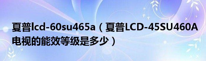 夏普lcd-60su465a(夏普LCD-45SU460A电视的能效等级是多少)