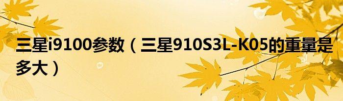 三星i9100参数(三星910S3L-K05的重量是多大)