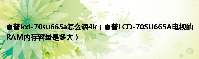 夏普lcd-70su665a怎么调4k(夏普LCD-70SU665A电视的RAM内存容量是多大)