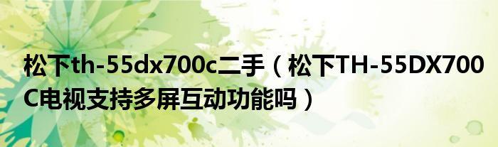松下th-55dx700c二手(松下TH-55DX700C电视支持多屏互动功能吗)
