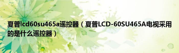 夏普lcd60su465a遥控器(夏普LCD-60SU465A电视采用的是什么遥控器)