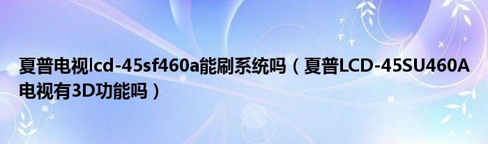 夏普电视lcd-45sf460a能刷系统吗(夏普LCD-45SU460A电视有3D功能吗)