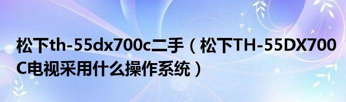 松下th-55dx700c二手(松下TH-55DX700C电视采用什么操作系统)