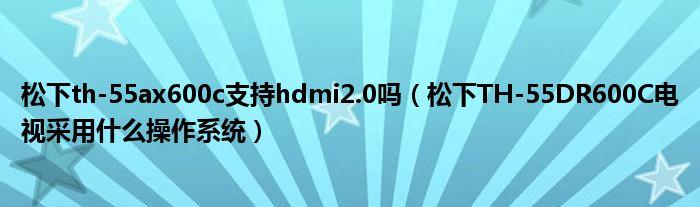 松下th-55ax600c支持hdmi2.0吗(松下TH-55DR600C电视采用什么操作系统)