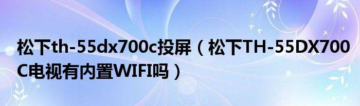 松下th-55dx700c投屏(松下TH-55DX700C电视有内置WIFI吗)