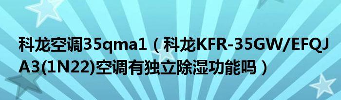 科龙空调35qma1(科龙KFR-35GW/EFQJA3(1N22)空调有独立除湿功能吗)