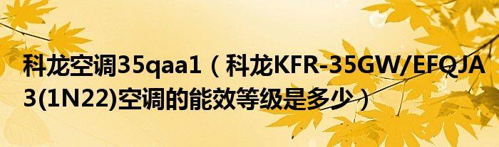 科龙空调35qaa1(科龙KFR-35GW/EFQJA3(1N22)空调的能效等级是多少)