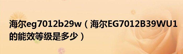 海尔eg7012b29w(海尔EG7012B39WU1的能效等级是多少)