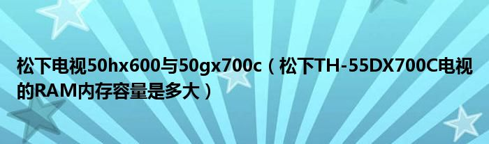 松下电视50hx600与50gx700c(松下TH-55DX700C电视的RAM内存容量是多大)